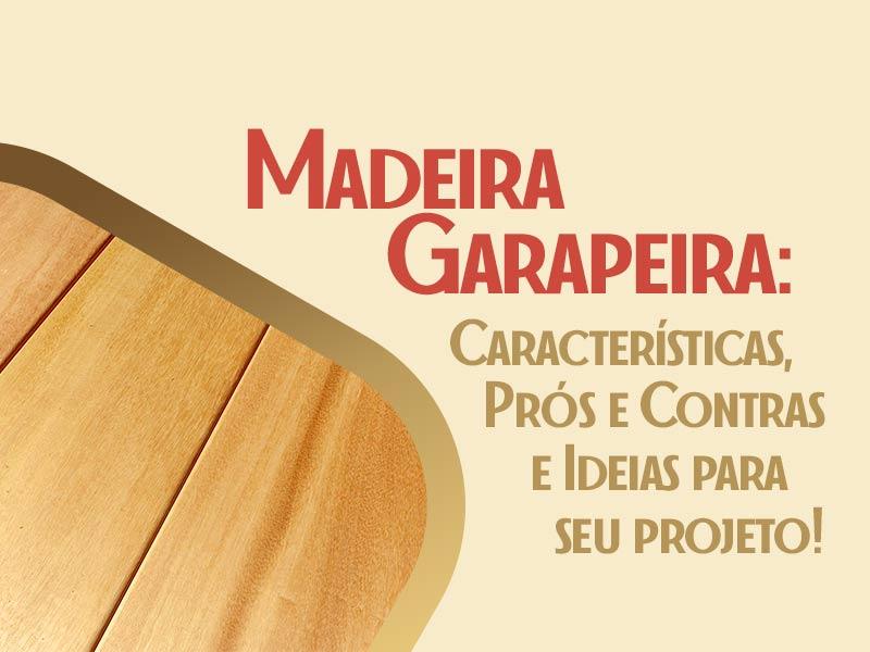Saiba tudo sobre a madeira garapeira: características, vantagens e desvantagens, preço e ideias para seu projeto