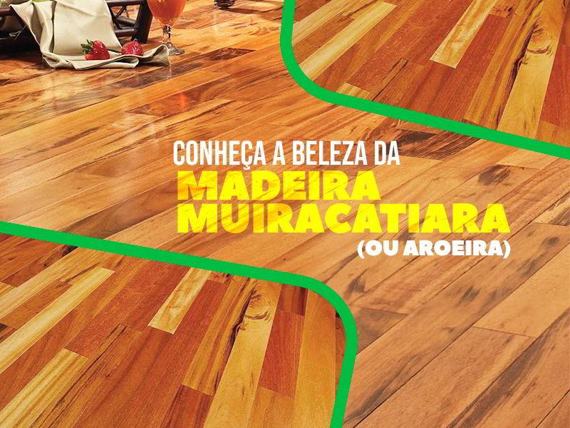 Conheça a Madeira Muiracatiara (ou Aroeira)