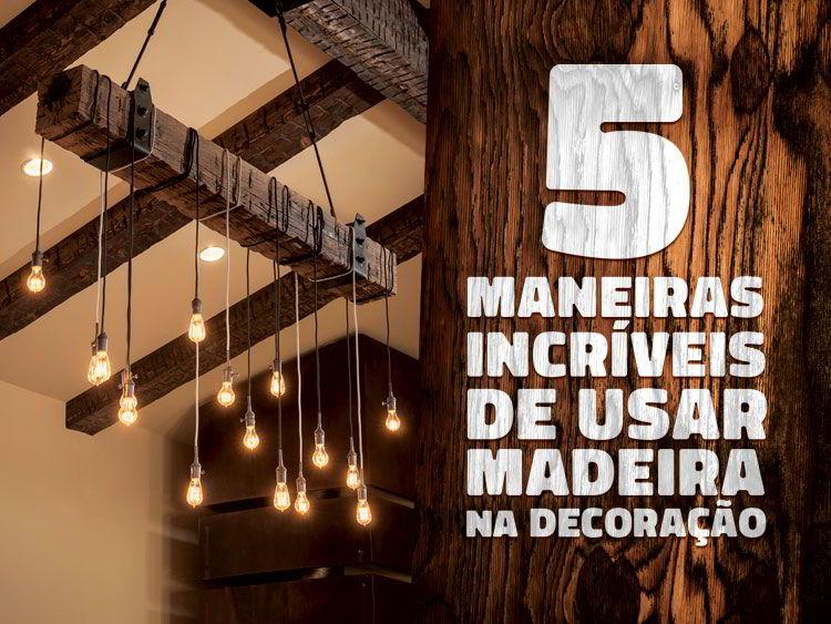 Veja 5 maneiras de usar decoração com madeira.